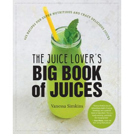 The Juice Lover's Big Book of Juices : 425 Recipes for Super Nutritious and Crazy Delicious