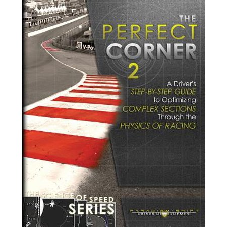 The Perfect Corner 2 : A Driver's Step-By-Step Guide to Optimizing Complex Sections Through the Physics of (Corner Section Top)