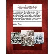 A Portraiture of Domestic Slavery, in the United States : With Reflections on the Practicability of Restoring the Moral Rights of the Slave, Without Impairing the Legal Privileges of the Possessor: And a Project of Colonial Asylum for Free Persons Of...