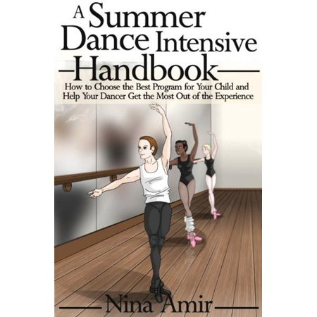 The Summer Dance Intensive Handbook: How to Choose the Best Program for Your Child and Help Your Dancer Get the Most Out of the Experience -