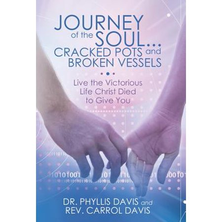 Journey of the Soul...Cracked Pots and Broken Vessels : Live the Victorious Life Christ Died to Give
