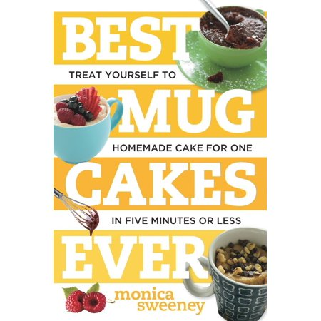 Best Mug Cakes Ever : Treat Yourself to Homemade Cake for One in Five Minutes or