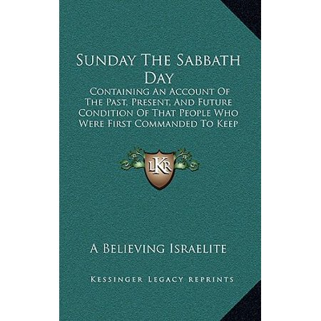 Sunday the Sabbath Day : Containing an Account of the Past, Present, and Future Condition of That People Who Were First Commanded to Keep It Holy
