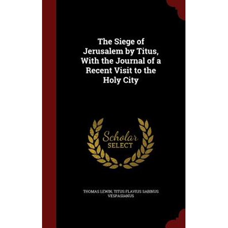 The Siege of Jerusalem by Titus, with the Journal of a Recent Visit to the Holy