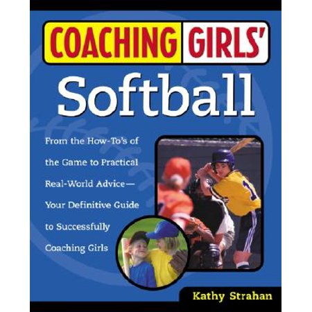Coaching Girls' Softball : From the How-To's of the Game to Practical Real-World Advice--Your Definitive  Guide to Successfully Coaching Girls ()