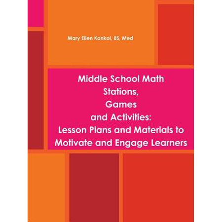 Middle School Math Stations, Games and Activities : Lesson Plans and Materials to Motivate and Engage Learners