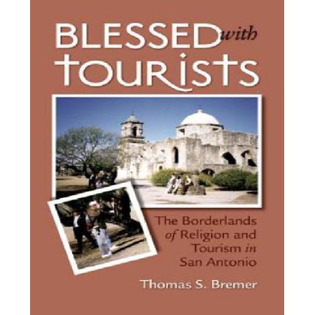 Blessed With Tourists  The Borderlands Of Religion And Tourism In San Antonio