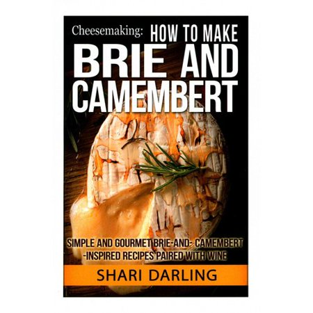Cheesemaking  How To Make Brie And Camembert  Simple And Gourmet Brie And Camembert Inspired Recipes Paired With Wine