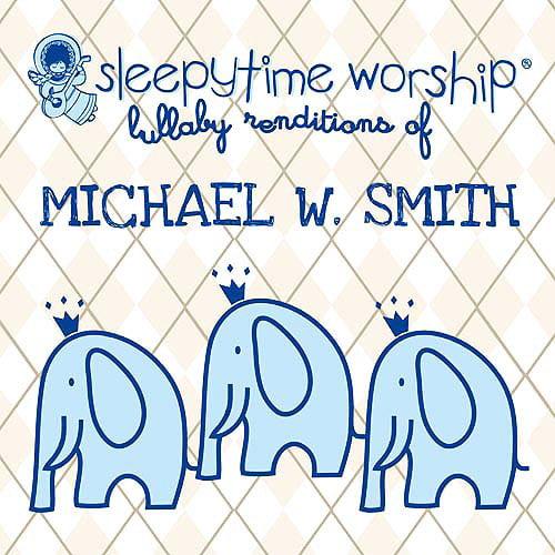 Sleepytime Worship: Lullaby Renditions Of Michael W. Smith