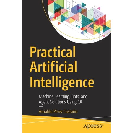 Practical Artificial Intelligence : Machine Learning, Bots, and Agent Solutions Using