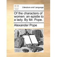 Of the Characters of Women: An Epistle to a Lady. by Mr. Pope. (Other)