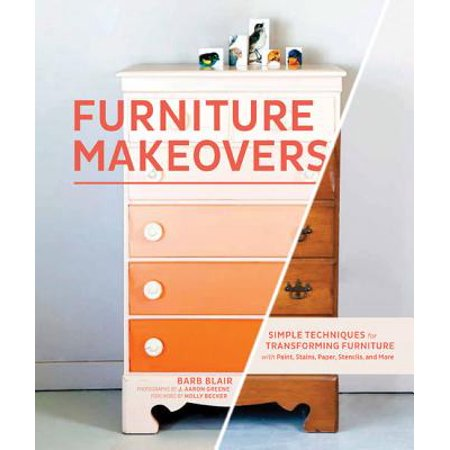 Furniture Makeovers : Simple Techniques for Transforming Furniture with Paint, Stains, Paper, Stencils, and More