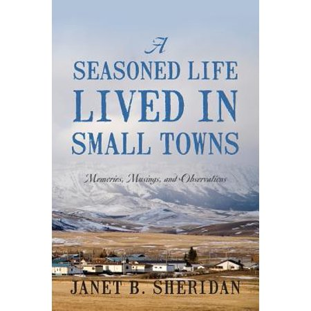 A Seasoned Life Lived in Small Towns : Memories, Musings, and Observations ()