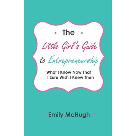 The Little Girl's Guide to Entrepreneurship : What I Know Now That I Sure Wish I Knew (Nobody Knows This Little Rose By Emily Dickinson)
