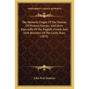 The Shemetic Origin of the Nations of Western Europe, and More Especially of the English, French and Irish Branches of the Gaelic Race (1879) (Paperback)