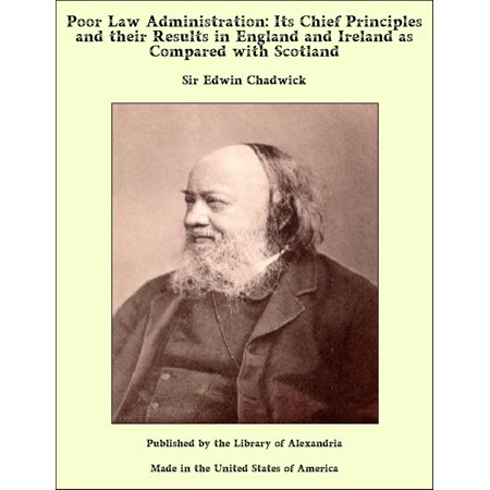 Poor Law Administration: Its Chief Principles and their Results in England and Ireland as Compared with Scotland - (The Poor Laws Of 1834 In England)
