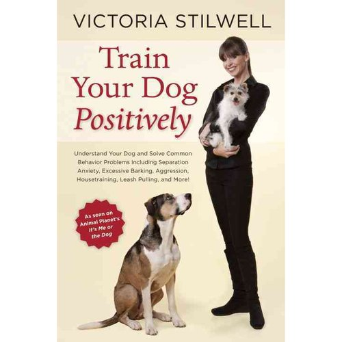 Train Your Dog Positively: Understand Your Dog and Solve Common Behavior Problems Including Separation Anxiety, Excessive Barking, Aggression, Housetraining, Leash Pulling, and