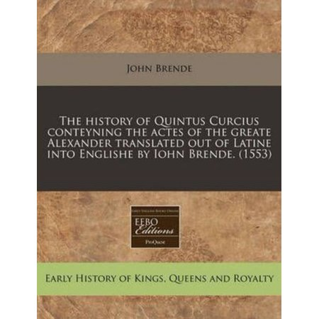 The History Of Quintus Curcius Conteyning The Actes Of The Greate Alexander Translated Out Of Latine Into Englishe By Iohn Brende   1553