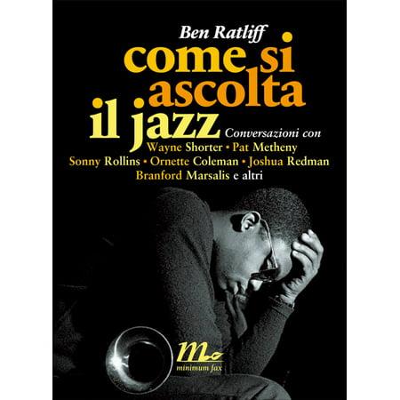 Come si ascolta il jazz. Conversazioni con Wayne Shorter, Pat Metheny, Sonny Rollins, Ornette Coleman, Joshua Redman, Branford Marsalis e altri - eBook