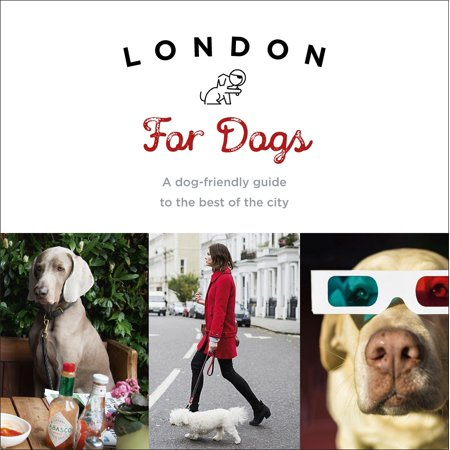 London For Dogs : A Dog-Friendly Guide to the Best of the