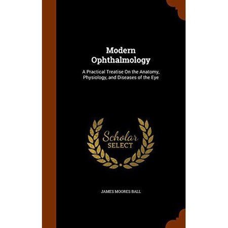 Modern Ophthalmology  A Practical Treatise On The Anatomy  Physiology  And Diseases Of The Eye