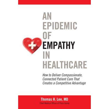 An Epidemic of Empathy in Healthcare : How to Deliver Compassionate, Connected Patient Care That Creates a Competitive (Human Factors In Healthcare And Patient Safety)