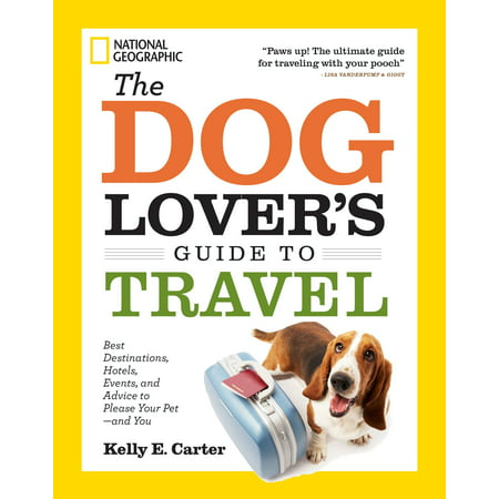 The Dog Lover's Guide to Travel : Best Destinations, Hotels, Events, and Advice to Please Your Pet-and