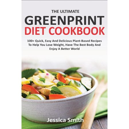 The Ultimate Greenprint Diet Cookbook : 100+ Quick, Easy And Delicious Plant-Based Recipes To Help You Lose Weight, Have The Best Body And Enjoy A Better