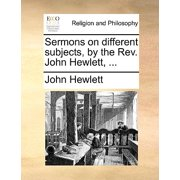 Sermons on Different Subjects, by the REV. John Hewlett, ...