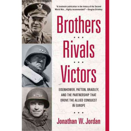 Brothers, Rivals, Victors: Eisenhower, Patton, Bradley, and the Partnership That Drove the Allied Conquest in... by