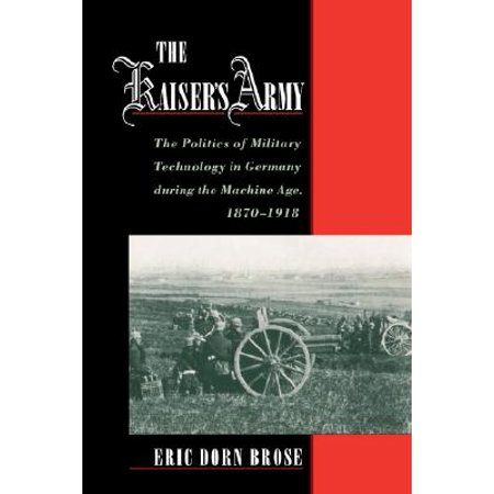 The Kaiser's Army : The Politics of Military Technology in Germany During the Machine Age, 1870-1918