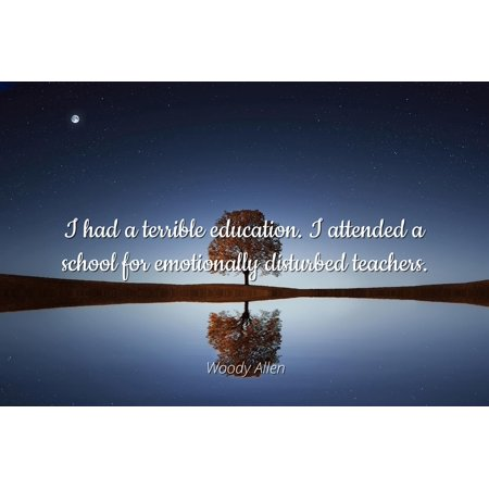 Woody Allen - Famous Quotes Laminated POSTER PRINT 24x20 - I had a terrible education. I attended a school for emotionally disturbed teachers.](Cute Halloween Quotes For Teachers)