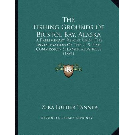 Bristol Bay Fishing - The Fishing Grounds of Bristol Bay, Alaska : A Preliminary Report Upon the Investigation of the U. S. Fish Commission Steamer Albatross (1891)