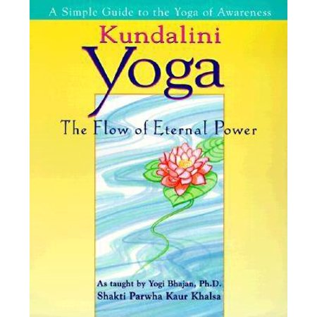 Kundalini Yoga : The Flow of Eternal Power: A Simple Guide to the Yoga of Awareness as taught by Yogi Bhajan, Ph.D.
