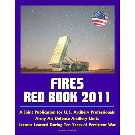 Fires Red Book 2011: A Joint Publication for U.S. Artillery Professionals, Army Air Defense Artillery Units, Lessons Learned During Ten Years of Persistent War - eBook