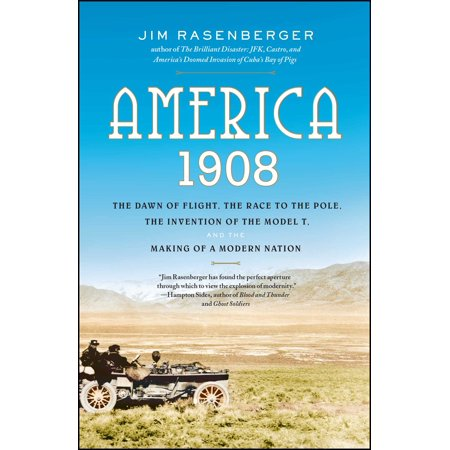 America, 1908 : The Dawn of Flight, the Race to the Pole, the Invention of the Model T, and the Making of a Modern