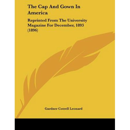 The Cap and Gown in America: Reprinted from the University Magazine for December, 1893 - Cap And Gown For Preschool