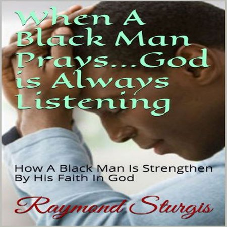 When A Black Man Prays...God is Always Listening: How A Black Man Is Strengthen By His Faith In God -