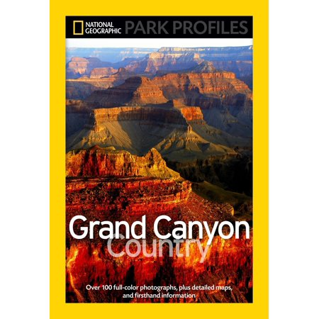 National Geographic Park Profiles: Grand Canyon Country : Over 100 Full-Color Photographs, plus Detailed Maps, and Firsthand Information