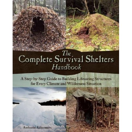 The Complete Survival Shelters Handbook  A Step By Step Guide To Building Life Saving Structures For Every Climate And Wilderness Situation