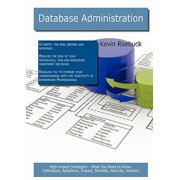 Database Administration : High-Impact Strategies - What You Need to Know: Definitions, Adoptions, Impact, Benefits, Maturity, Vendors
