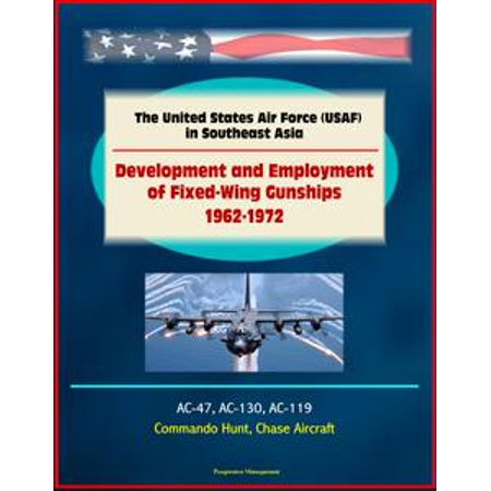 - The United States Air Force (USAF) in Southeast Asia: Development and Employment of Fixed-Wing Gunships 1962-1972 - AC-47, AC-130, AC-119, Commando Hunt, Chase Aircraft - eBook