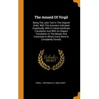 The Aeneid of Virgil : Being the Latin Text in the Original Order, with the Scansion Indicated Graphically, with a Literal Interlinear Translation and with an Elegant Translation in the Margin and Footnotes in Which Every Word Is Completely Parsed,