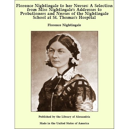 Florence Nightingale to her Nurses: A Selection from Miss Nightingale's Addresses to Probationers and Nurses of the Nightingale School at St. Thomas's Hospital -