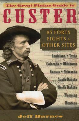 The Great Plains Guide to Custer: 85 Forts, Fights, & Other Sites
