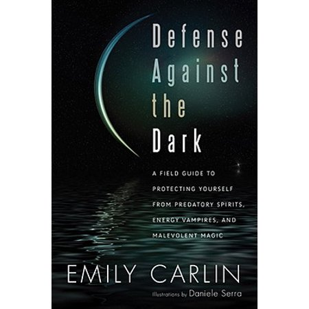 Defense Against the Dark : A Field Guide to Protecting Yourself from Predatory Spirits, Energy Vampires and Malevolent