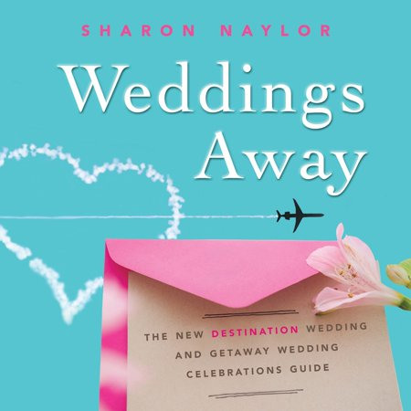 Weddings Away : The New Destination Wedding and Getaway Wedding Celebrations (Best Destination Wedding Locations In Us)