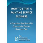 How To Start A Painting Service Business: A Complete Residential & Commercial Painter Business Plan - eBook