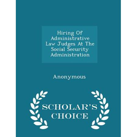 Hiring Of Administrative Law Judges At The Social Security Administration   Scholars Choice Edition