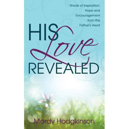 His Love Revealed : Words of Inspiration, Hope and Encouragement from the Father's